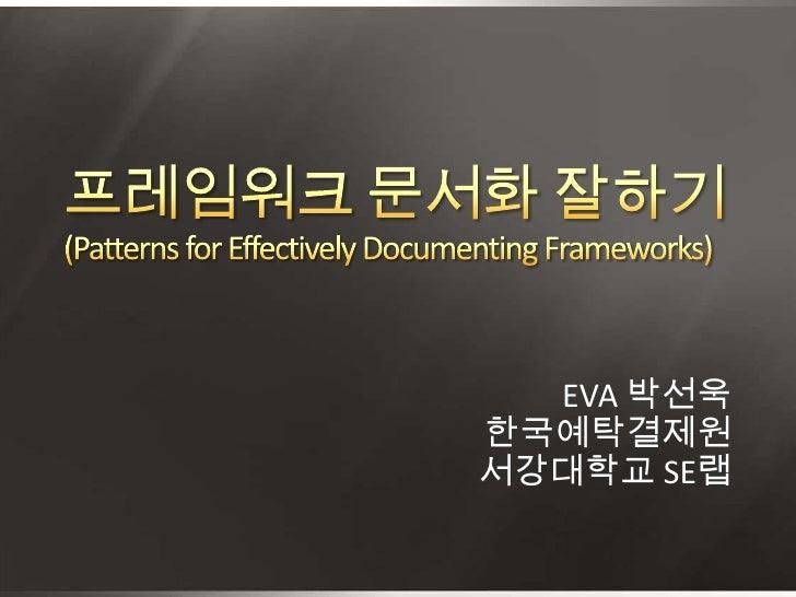 프레임워크 문서화 잘하기 (Patterns for Effectively Documenting Frameworks)<br />EVA 박선욱<br />한국예탁결제원<br />서강대학교 SE랩<br />