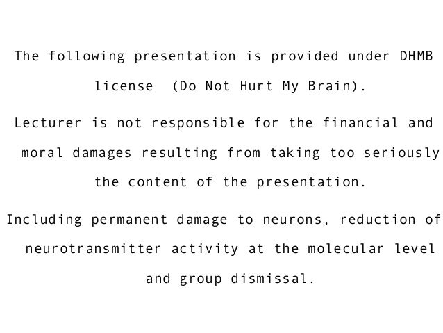 The following presentation is provided under DHMB license (Do Not Hurt My Brain). Lecturer is not responsible for the fina...