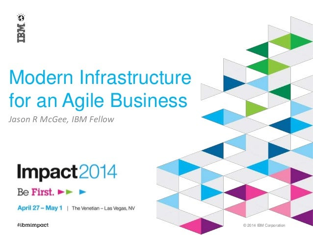 © 2014 IBM Corporation  Modern Infrastructure  for an Agile Business  Jason R McGee, IBM Fellow