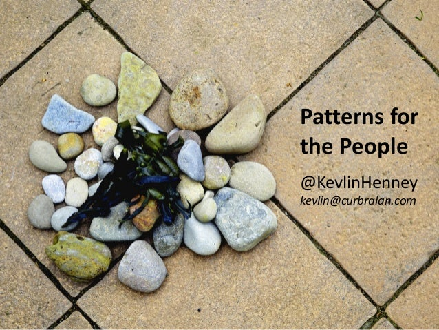 Patterns for the People @KevlinHenney kevlin@curbralan.com