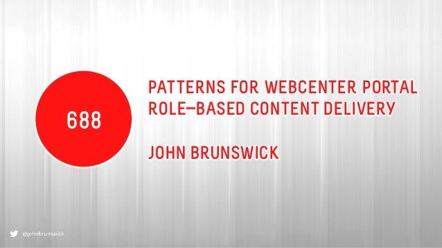 PATTERNS FOR WEBCENTER PORTAL ROLE-BASED CONTENT DELIVERY JOHN BRUNSWICK 688