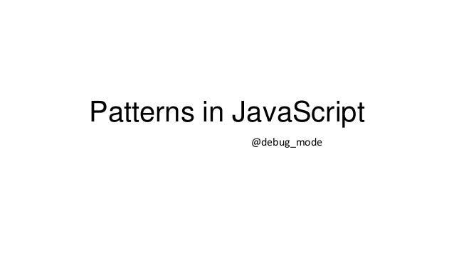 Patterns in JavaScript @debug_mode
