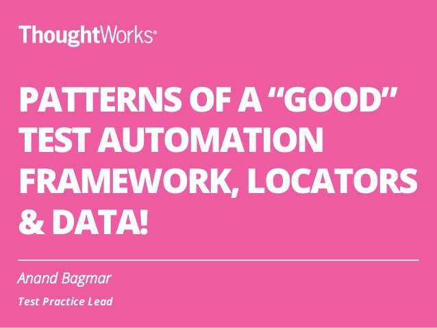"PATTERNS OF A ""GOOD"" TEST AUTOMATION FRAMEWORK, LOCATORS & DATA! Anand Bagmar Test Practice Lead"