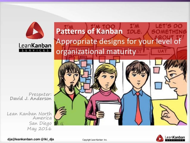 Copyright Lean Kanban Inc.dja@leankanban.com @lki_dja Patterns of Kanban Appropriate designs for your level of organizatio...