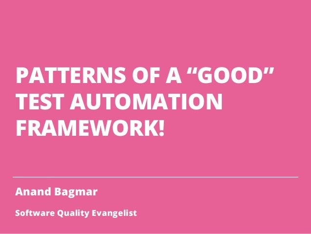 "PATTERNS OF A ""GOOD"" TEST AUTOMATION FRAMEWORK! Anand Bagmar Software Quality Evangelist"