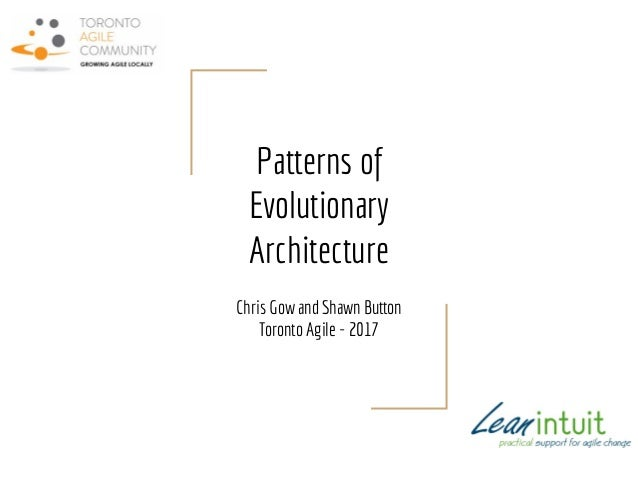 Patterns of Evolutionary Architecture Chris Gow and Shawn Button Toronto Agile - 2017