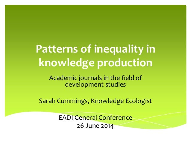 Patterns of inequality in knowledge production Academic journals in the field of development studies Sarah Cummings, Knowl...