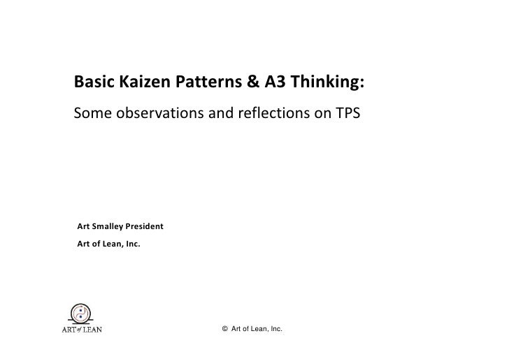 Basic Kaizen Patterns & A3 Thinking: Some observations and reflections on TPS     Art Smalley President Art of Lean, Inc. ...