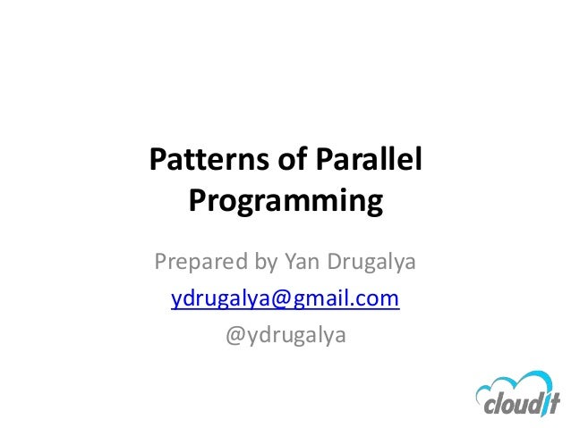 Patterns of Parallel  ProgrammingPrepared by Yan Drugalya ydrugalya@gmail.com      @ydrugalya
