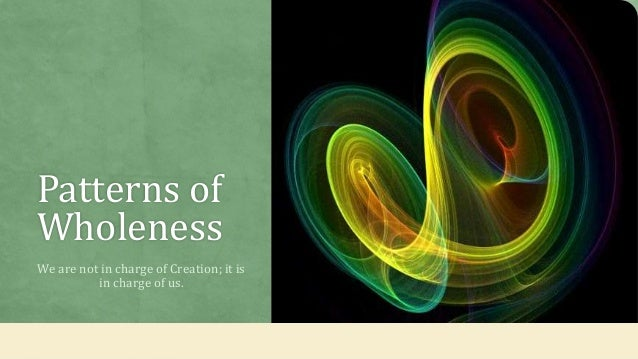 Patterns of Wholeness We are not in charge of Creation; it is in charge of us.