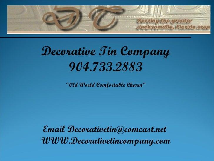 "Decorative Tin Company 904.733.2883 "" Old World Comfortable Charm"" Email Decorativetin@comcast.net  WWW.Decorativetincompa..."