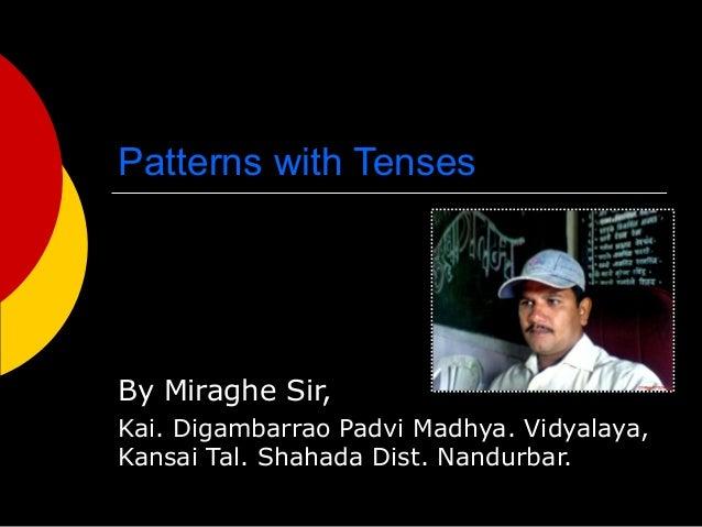 Patterns with Tenses  By Miraghe Sir, Kai. Digambarrao Padvi Madhya. Vidyalaya, Kansai Tal. Shahada Dist. Nandurbar.
