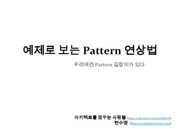 예제로 보는 Pattern 연상법우리에겐 Pattern 길잡이가 있다<br />아키텍트를 꿈꾸는 사람들(http://cafe.naver.com/architect1)<br />현수명  (http://soomong.tist...