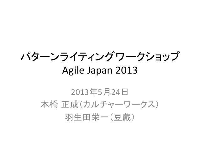パターンライティングワークショップ Agile Japan 20132013年5月24日 本橋 正成(カルチャーワークス) 羽生田栄一(豆蔵)