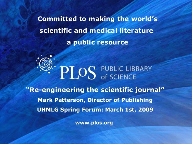 """www.plos.org """"Re-engineering the scientific journal"""" Mark Patterson, Director of Publishing UHMLG Spring Forum: March 1st,..."""