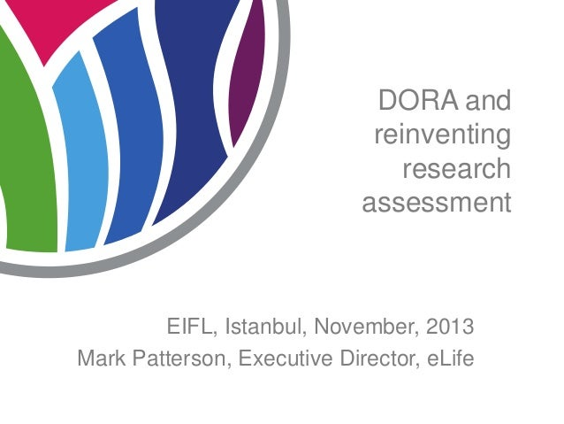 DORA and reinventing research assessment  EIFL, Istanbul, November, 2013 Mark Patterson, Executive Director, eLife