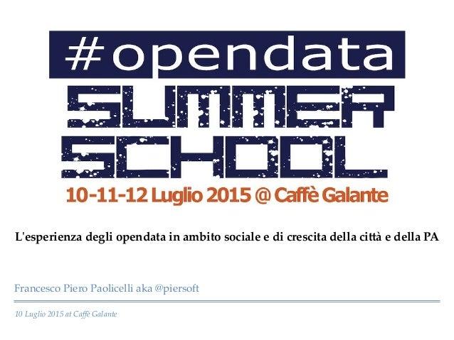 10 Luglio 2015 at Caffè Galante Francesco Piero Paolicelli aka @piersoft L'ʹesperienza degli opendata in ambito socia...