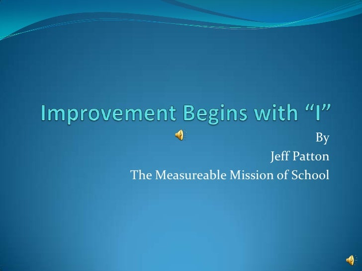 """Improvement Begins with """"I""""<br />By<br />Jeff Patton<br />The Measureable Mission of School<br />"""