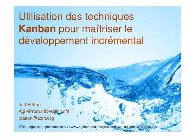 © Jeff Patton – Traduit par Fabrice AIMETTI le 5 juillet 2011 Utilisation des techniques Kanban pour maîtriser le développ...
