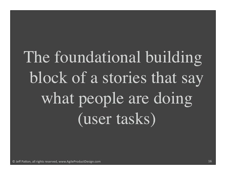 The foundational building         block of a stories that say           what people are doing                (user tasks) ...