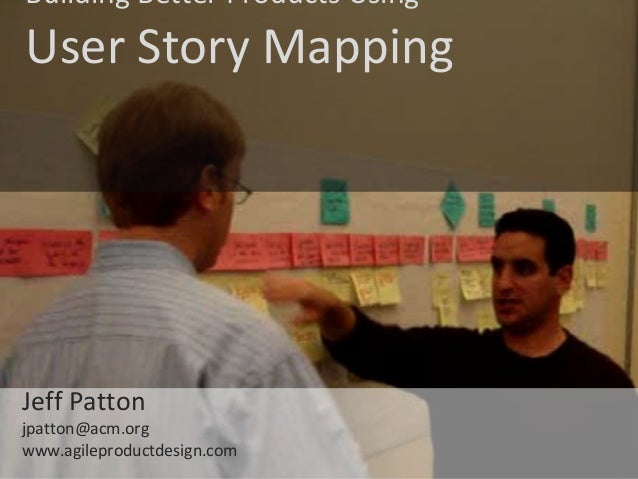 © Jeff Patton, all rights reserved, www.AgileProductDesign.com Building Better Products Using User Story Mapping Jeff Patt...