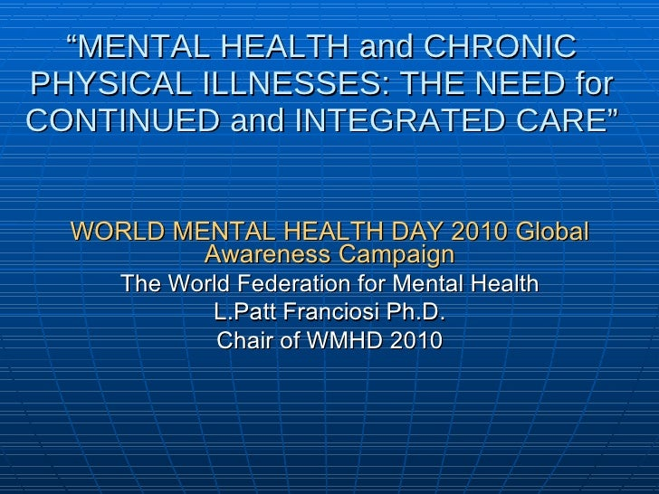 """"""" MENTAL HEALTH and CHRONIC PHYSICAL ILLNESSES: THE NEED for CONTINUED and INTEGRATED CARE"""" <ul><li>WORLD MENTAL HEALTH DA..."""