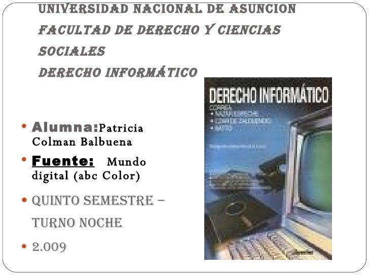 UNIVERSIDAD NACIONAL DE ASUNCION Facultad de Derecho y Ciencias Sociales Derecho Informático <ul><li>Alumna: Patricia Colm...