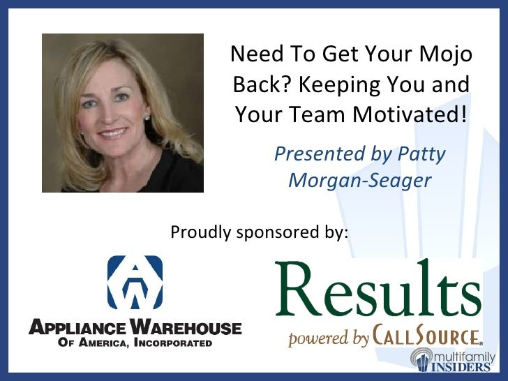 Need To Get Your Mojo Back? Keeping You and Your Team Motivated! Presented by Patty Morgan-Seager Proudly sponsored by: