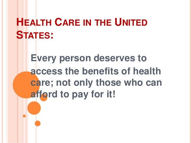 HEALTH CARE IN THE UNITED STATES: Every person deserves to access the benefits of health care; not only those who can affo...