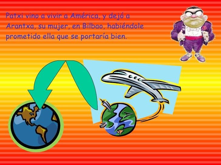 Patxi  vino a vivir a América, y dejó a  Arantxa , su mujer, en  Bilbao , habiéndole prometido ella que se portaría bien.