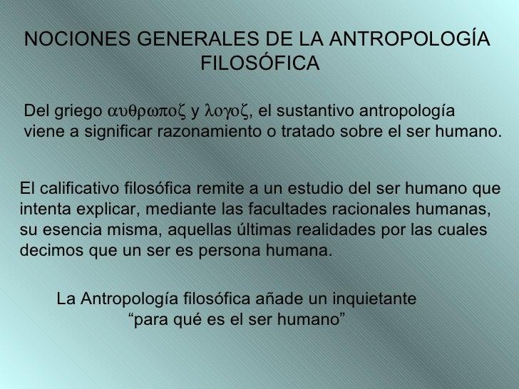 NOCIONES GENERALES DE LA ANTROPOLOGÍA  FILOSÓFICA Del griego    y   , el sustantivo antropología  viene a sig...