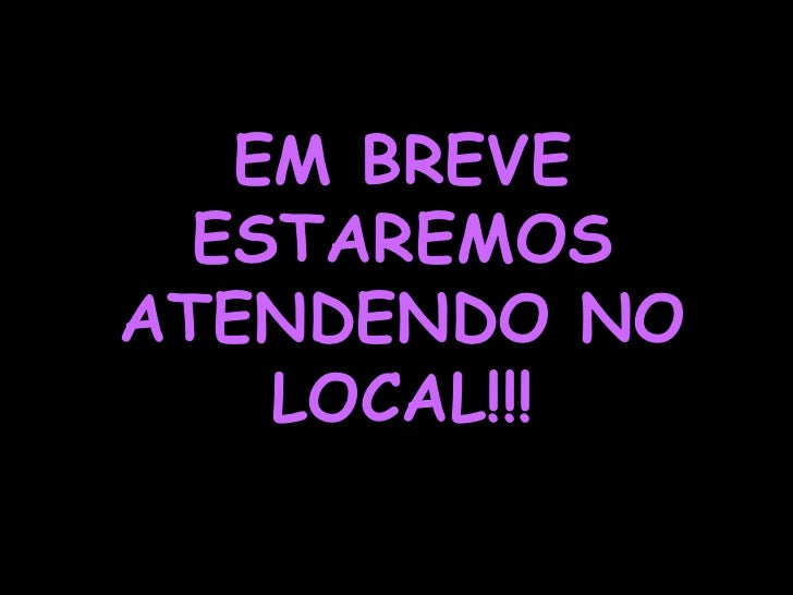 EM BREVE ESTAREMOS ATENDENDO NO  LOCAL!!!<br />