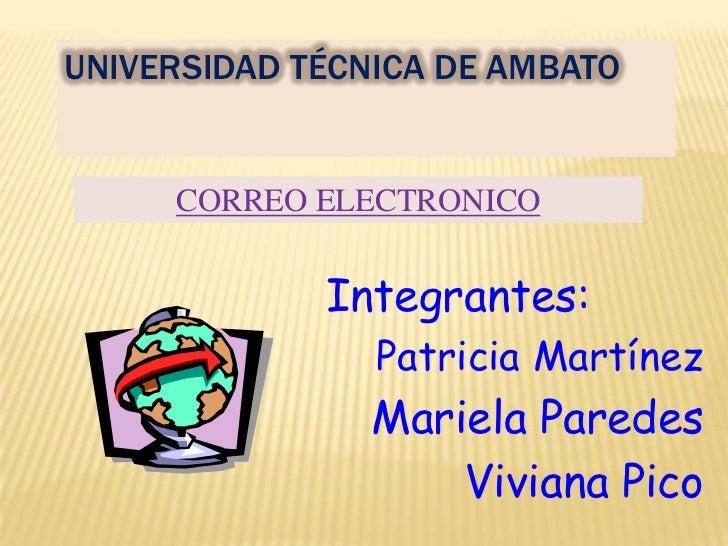 UNIVERSIDAD TÉCNICA DE AMBATO<br />CORREO ELECTRONICO<br />Integrantes:<br />Patricia Martínez<br />Mariela Paredes<br />V...