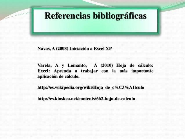 Referencias bibliográficas  Navas, A (2008) Iniciación a Excel XP  Varela, A y Lomanto, A (2010) Hoja de cálculo:  Excel: ...