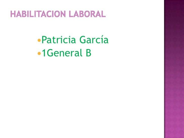HABILITACION LABORAL<br />Patricia García<br />1General B<br />
