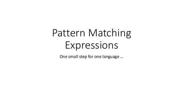 Pattern Matching Expressions One small step for one language …
