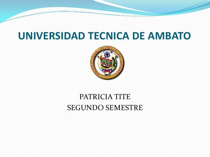 UNIVERSIDAD TECNICA DE AMBATO           PATRICIA TITE        SEGUNDO SEMESTRE