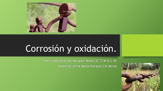 Patrcia Montserrat Vazquez Rolon 3C T/M N.L 45 Maestra: Alma Maite Barajas Cárdenas Corrosión y oxidación.