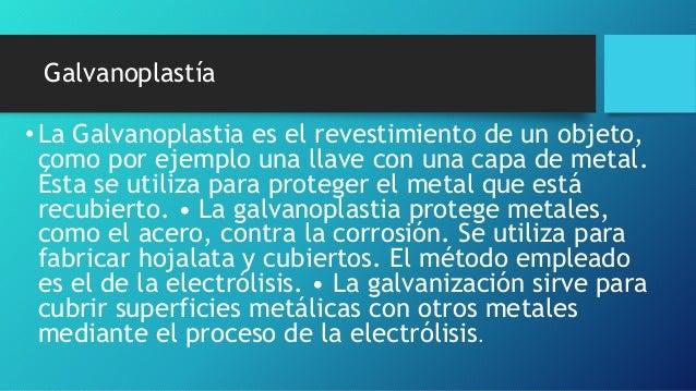 Galvanoplastía •La Galvanoplastia es el revestimiento de un objeto, como por ejemplo una llave con una capa de metal. Ésta...