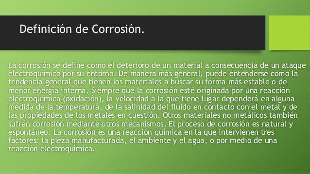Definición de Corrosión. La corrosión se define como el deterioro de un material a consecuencia de un ataque electroquímic...