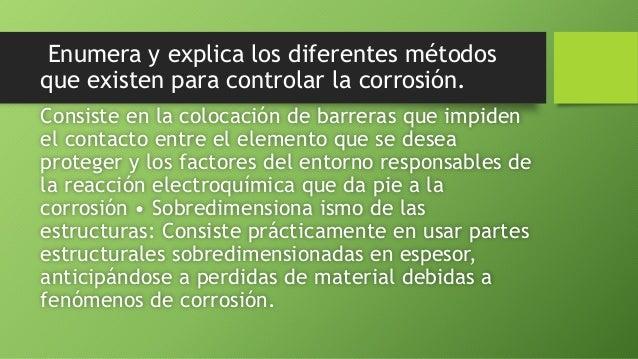 Enumera y explica los diferentes métodos que existen para controlar la corrosión. Consiste en la colocación de barreras qu...