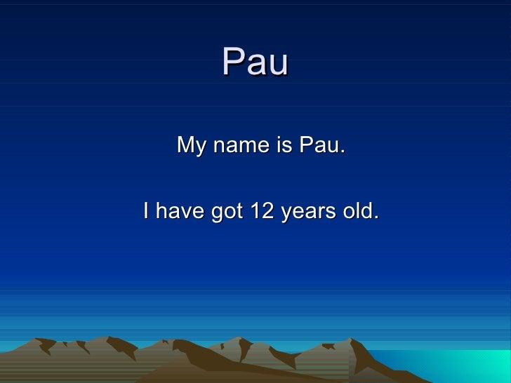 Pau My name is Pau. I have got 12 years old.