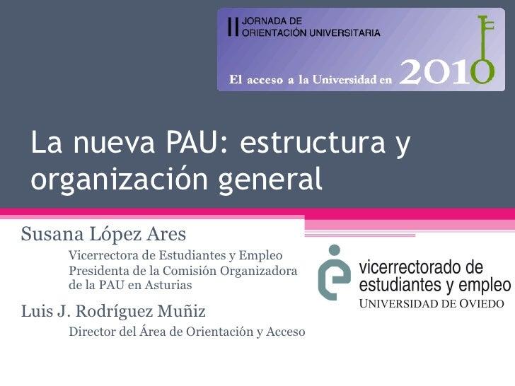 La nueva PAU: estructura y organización general Susana López Ares Vicerrectora de Estudiantes y Empleo Presidenta de la Co...