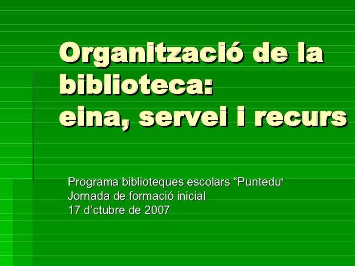 """Organització de la biblioteca: eina, servei i recurs Programa biblioteques escolars """"Puntedu """" Jornada de formació inicial..."""