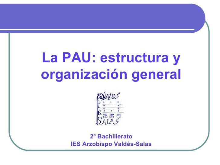 La PAU: estructura yorganización general          2º Bachillerato    IES Arzobispo Valdés-Salas