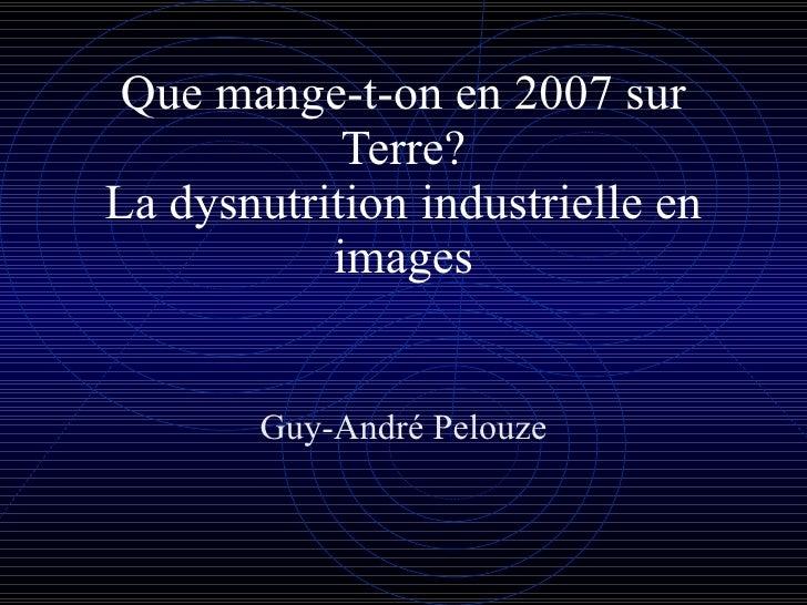 Que mange-t-on en 2007 sur Terre? La dysnutrition industrielle en images Guy-André Pelouze