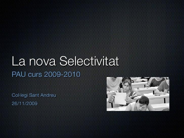 La nova Selectivitat PAU curs 2009-2010  Col·legi Sant Andreu 26/11/2009