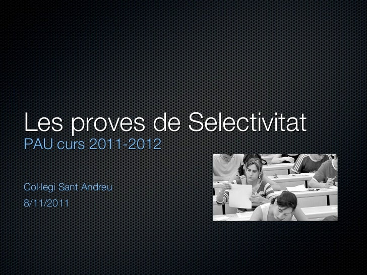 Les proves de SelectivitatPAU curs 2011-2012Col·legi Sant Andreu8/11/2011