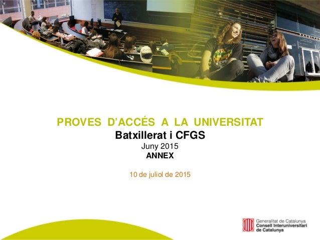 PROVES D'ACCÉS A LA UNIVERSITAT Batxillerat i CFGS Juny 2015 ANNEX 10 de juliol de 2015