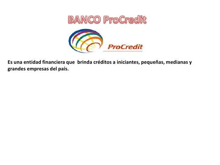 Es una entidad financiera que brinda créditos a iniciantes, pequeñas, medianas ygrandes empresas del país.